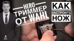 НАСТРОЙКА МАШИНКИ ДЛЯ СТРИЖКИ ВОЛОС/ НАСТРОЙКА НОЖА в НОЛЬ/ триммер HERO от WAHL