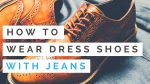How To Wear Dress Shoes With Jeans — The Basics Of Wearing Shoes With Jeans